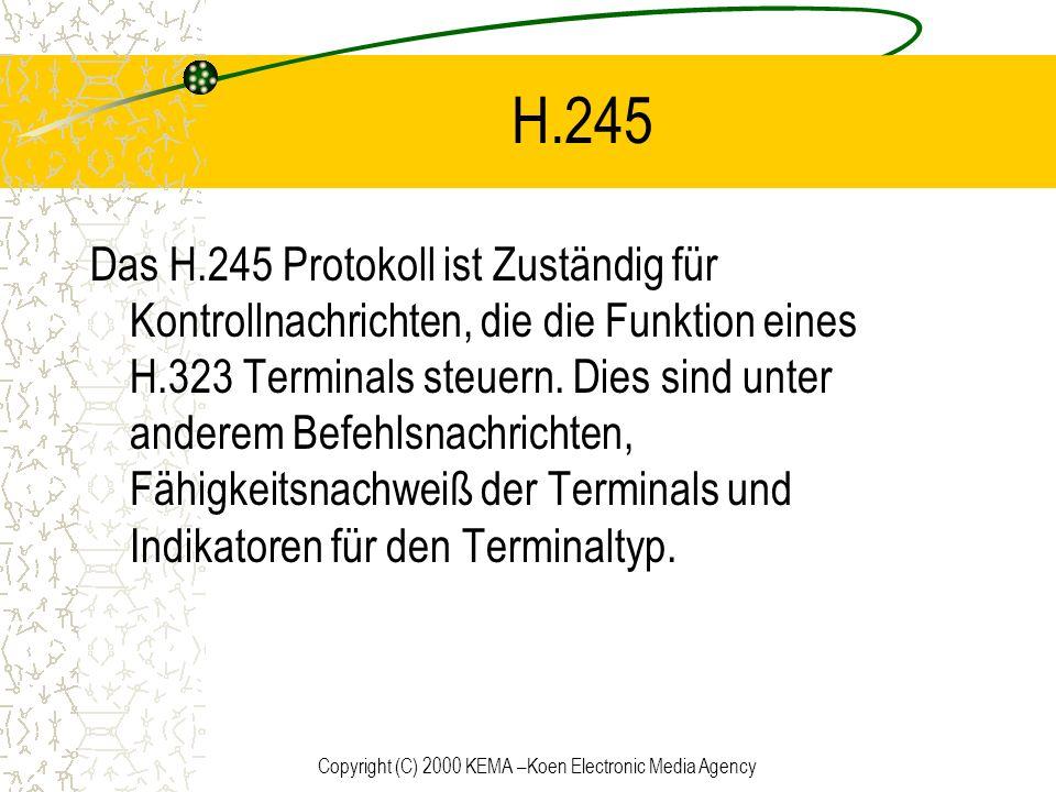 Copyright (C) 2000 KEMA –Koen Electronic Media Agency H.245 Das H.245 Protokoll ist Zuständig für Kontrollnachrichten, die die Funktion eines H.323 Te