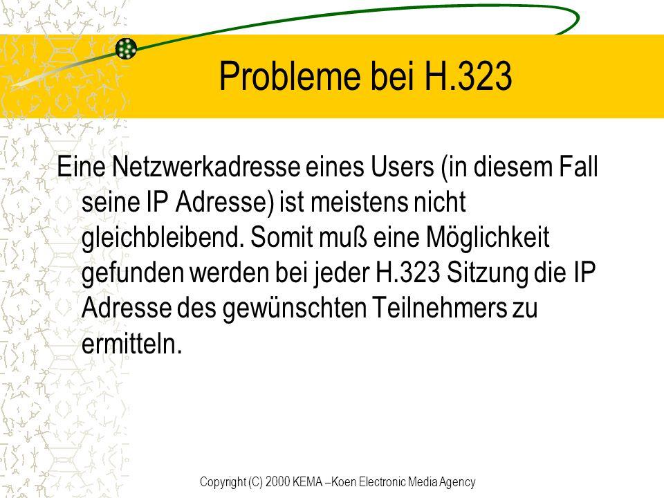 Copyright (C) 2000 KEMA –Koen Electronic Media Agency Probleme bei H.323 Eine Netzwerkadresse eines Users (in diesem Fall seine IP Adresse) ist meiste