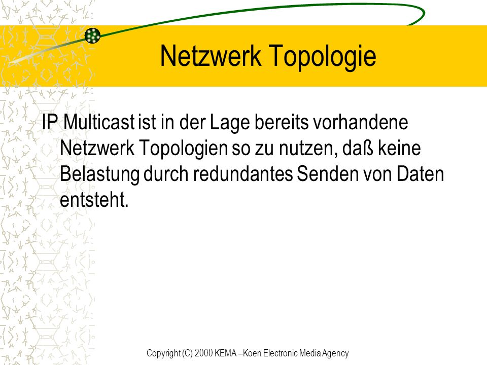 Copyright (C) 2000 KEMA –Koen Electronic Media Agency Netzwerk Topologie IP Multicast ist in der Lage bereits vorhandene Netzwerk Topologien so zu nut