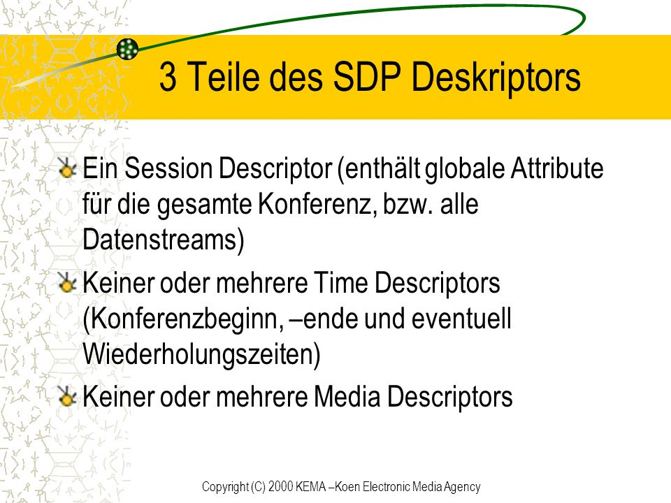 Copyright (C) 2000 KEMA –Koen Electronic Media Agency 3 Teile des SDP Deskriptors Ein Session Descriptor (enthält globale Attribute für die gesamte Ko