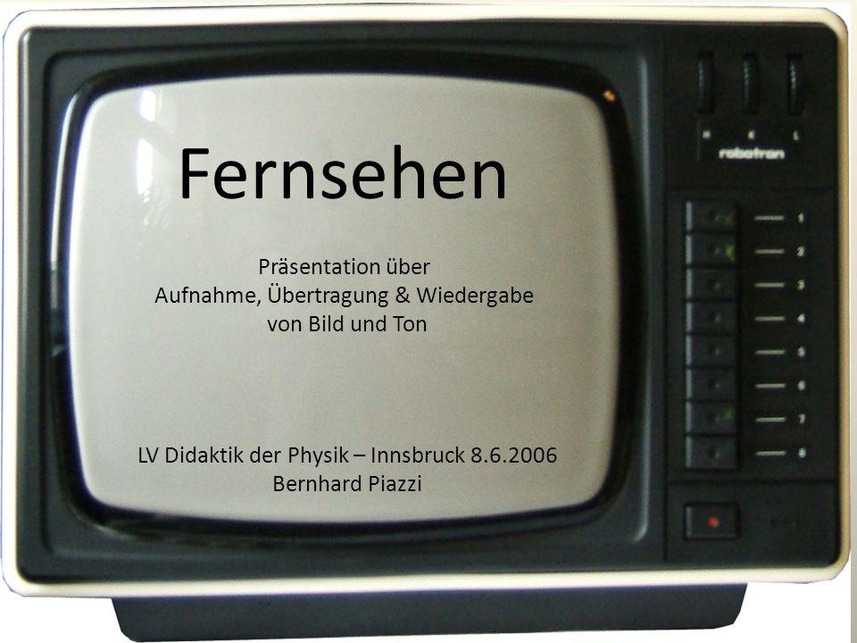 Fernsehen Präsentation über Aufnahme, Übertragung & Wiedergabe von Bild und Ton LV Didaktik der Physik – Innsbruck 8.6.2006 Bernhard Piazzi