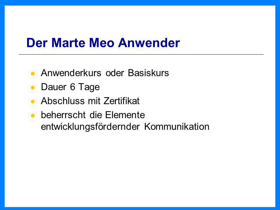Der Marte Meo Anwender Anwenderkurs oder Basiskurs Dauer 6 Tage Abschluss mit Zertifikat beherrscht die Elemente entwicklungsfördernder Kommunikation