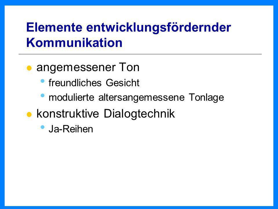 Elemente entwicklungsfördernder Kommunikation angemessener Ton freundliches Gesicht modulierte altersangemessene Tonlage konstruktive Dialogtechnik Ja