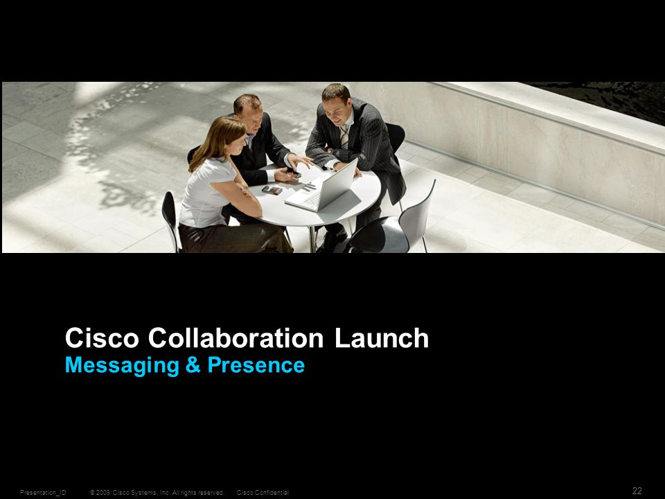 © 2009 Cisco Systems, Inc. All rights reserved.Cisco ConfidentialPresentation_ID 22 Cisco Collaboration Launch Messaging & Presence