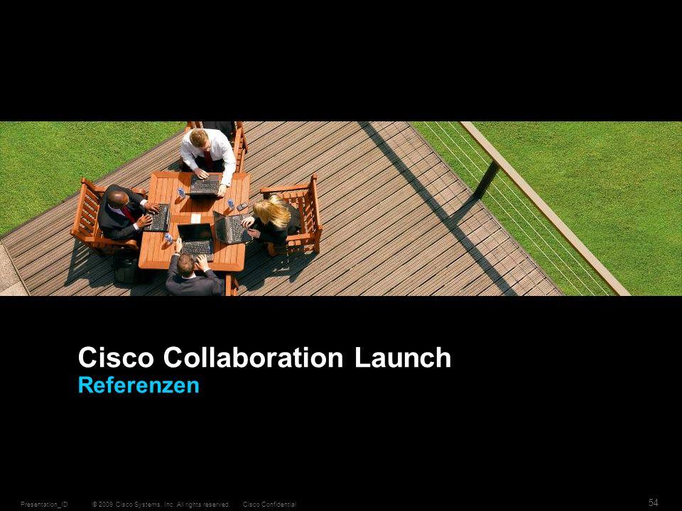 © 2009 Cisco Systems, Inc. All rights reserved.Cisco ConfidentialPresentation_ID 54 Cisco Collaboration Launch Referenzen