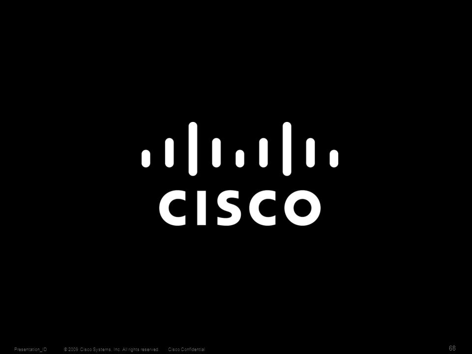 © 2009 Cisco Systems, Inc. All rights reserved.Cisco ConfidentialPresentation_ID 68