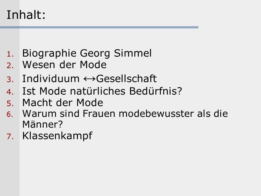 Inhalt: 1. Biographie Georg Simmel 2. Wesen der Mode 3. Individuum Gesellschaft 4. Ist Mode natürliches Bedürfnis? 5. Macht der Mode 6. Warum sind Fra