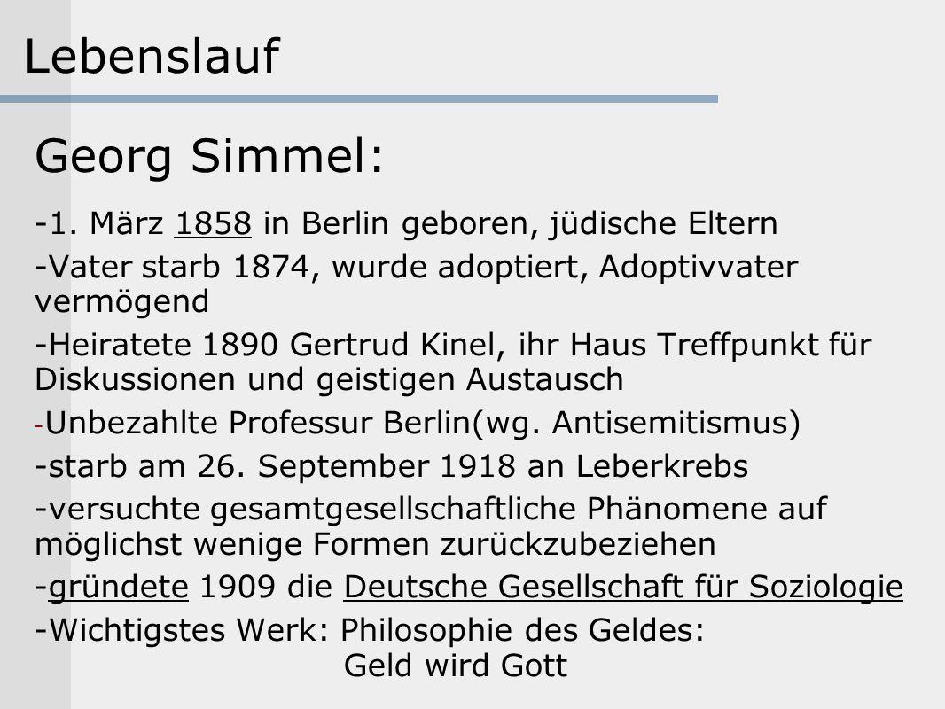 Lebenslauf Georg Simmel: -1. März 1858 in Berlin geboren, jüdische Eltern -Vater starb 1874, wurde adoptiert, Adoptivvater vermögend -Heiratete 1890 G