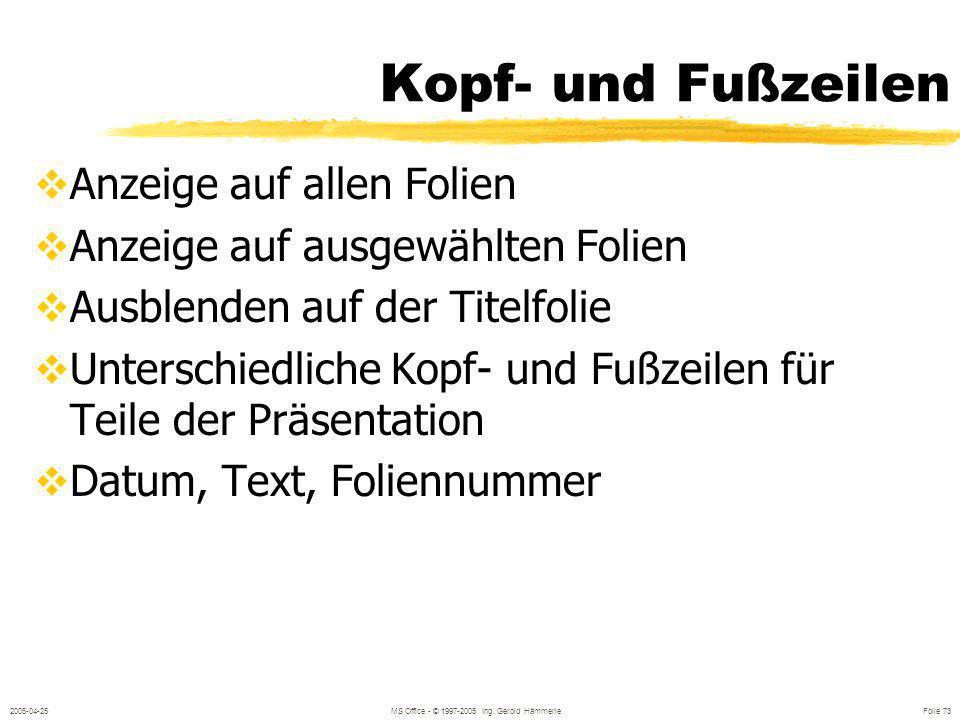 2005-04-25MS Office - © 1997-2005 Ing. Gerold Hämmerle Folie 72 Kopf- und Fußzeilen ANSICHT / MASTER / FOLIENMASTER ANSICHT / KOPF- UND FUSSZEILE Für: