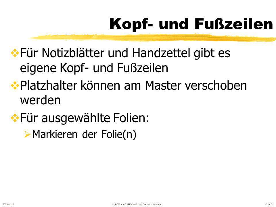 2005-04-25MS Office - © 1997-2005 Ing. Gerold Hämmerle Folie 73 Kopf- und Fußzeilen Anzeige auf allen Folien Anzeige auf ausgewählten Folien Ausblende