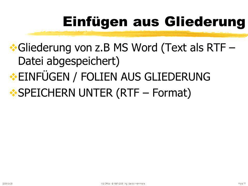2005-04-25MS Office - © 1997-2005 Ing. Gerold Hämmerle Folie 76 Einfügen aus Datei EINFÜGEN / FOLIEN AUS DATEI Mehrfachauswahl mit SHIFT oder STRG
