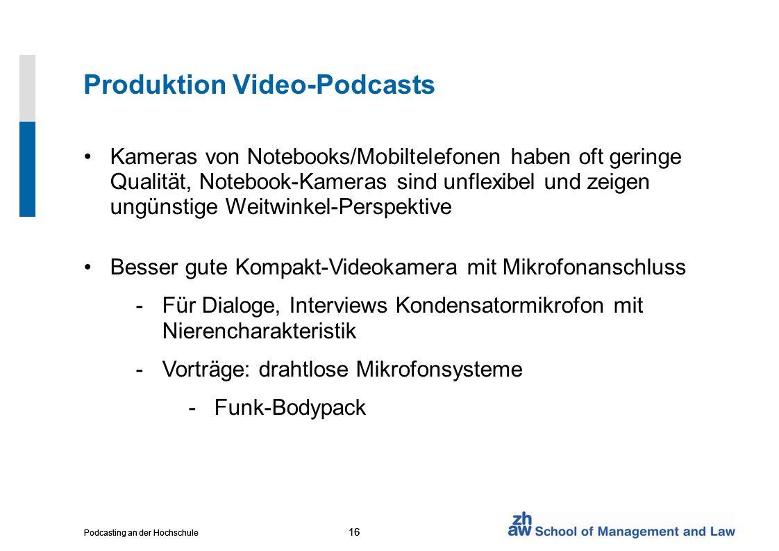 16 Podcasting an der Hochschule 16 Podcasting an der Hochschule 16 Podcasting an der Hochschule Produktion Video-Podcasts Kameras von Notebooks/Mobiltelefonen haben oft geringe Qualität, Notebook-Kameras sind unflexibel und zeigen ungünstige Weitwinkel-Perspektive Besser gute Kompakt-Videokamera mit Mikrofonanschluss -Für Dialoge, Interviews Kondensatormikrofon mit Nierencharakteristik -Vorträge: drahtlose Mikrofonsysteme -Funk-Bodypack
