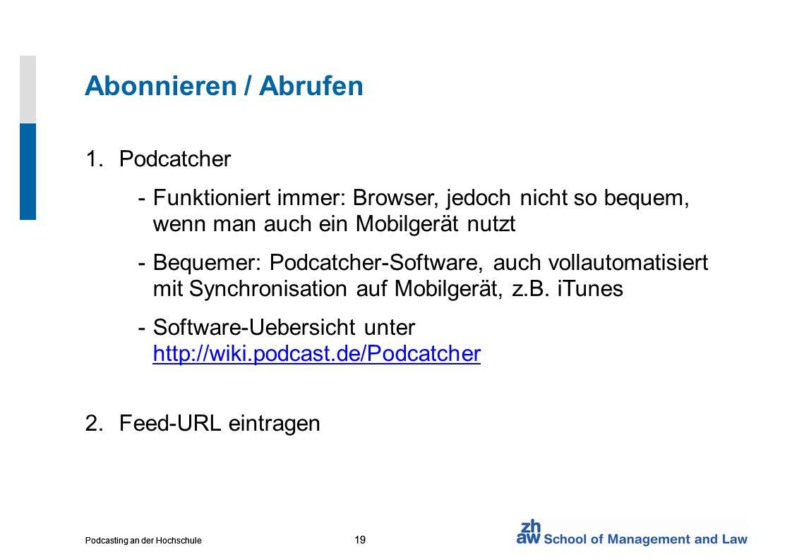 19 Podcasting an der Hochschule 19 Podcasting an der Hochschule 19 Podcasting an der Hochschule Abonnieren / Abrufen 1.Podcatcher -Funktioniert immer: Browser, jedoch nicht so bequem, wenn man auch ein Mobilgerät nutzt -Bequemer: Podcatcher-Software, auch vollautomatisiert mit Synchronisation auf Mobilgerät, z.B.