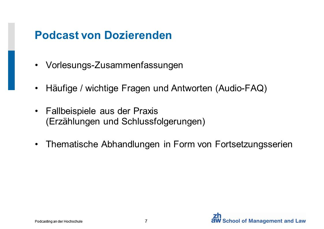 7 Podcasting an der Hochschule 7 7 Podcast von Dozierenden Vorlesungs-Zusammenfassungen Häufige / wichtige Fragen und Antworten (Audio-FAQ) Fallbeispiele aus der Praxis (Erzählungen und Schlussfolgerungen) Thematische Abhandlungen in Form von Fortsetzungsserien
