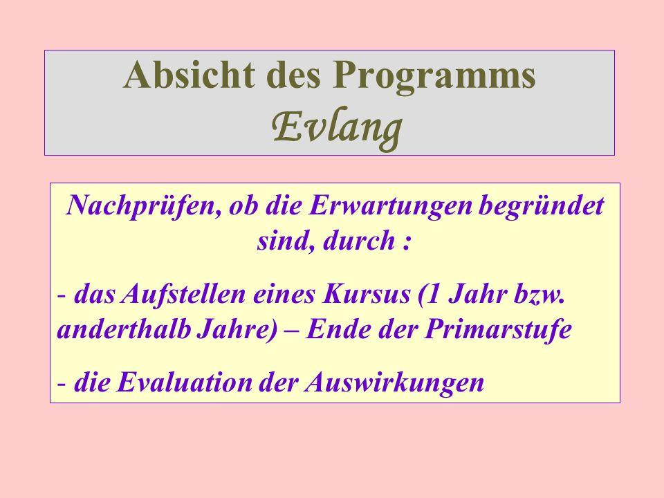 Absicht des Programms Evlang Nachprüfen, ob die Erwartungen begründet sind, durch : - das Aufstellen eines Kursus (1 Jahr bzw.