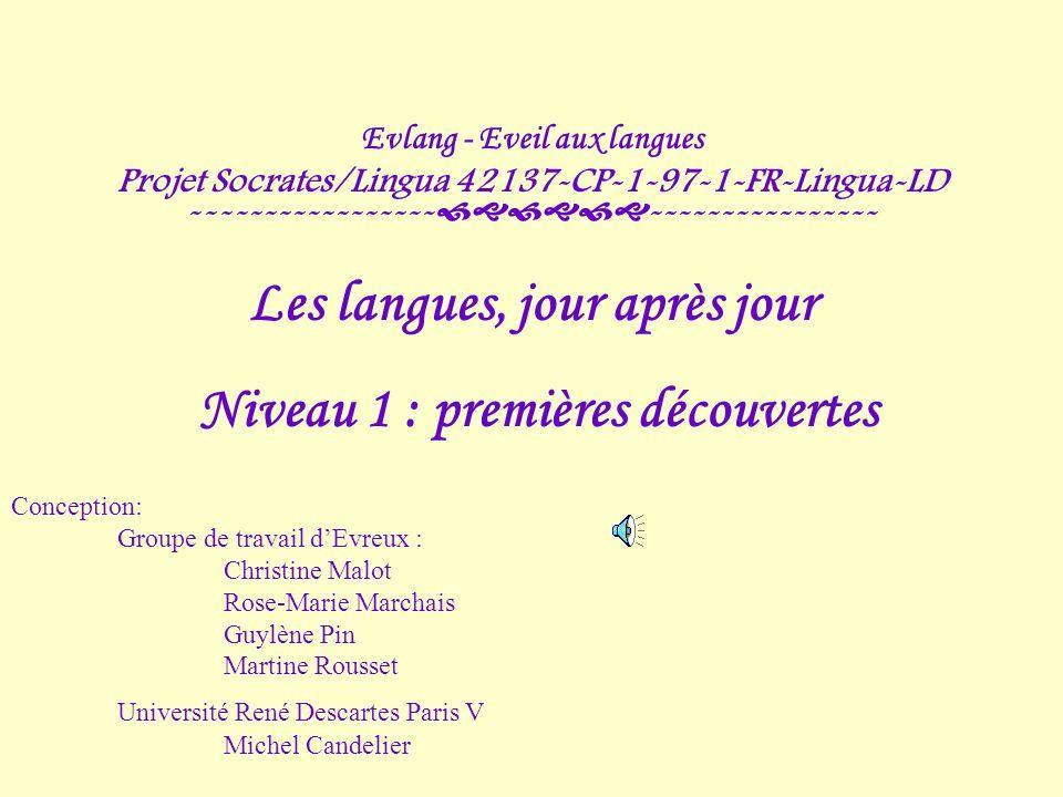 Evlang - Eveil aux langues Projet Socrates/Lingua 42137-CP-1-97-1-FR-Lingua-LD ----------------- ---------------- Les langues, jour après jour Niveau 1 : premières découvertes Conception: Groupe de travail dEvreux : Christine Malot Rose-Marie Marchais Guylène Pin Martine Rousset Université René Descartes Paris V Michel Candelier