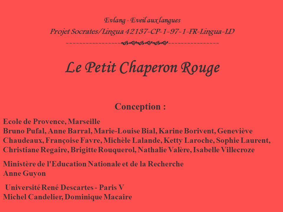 Evlang - Eveil aux langues Projet Socrates/Lingua 42137-CP-1-97-1-FR-Lingua-LD ----------------- ---------------- Le Petit Chaperon Rouge Conception : Ecole de Provence, Marseille Bruno Pufal, Anne Barral, Marie-Louise Bial, Karine Borivent, Geneviève Chaudeaux, Françoise Favre, Michèle Lalande, Ketty Laroche, Sophie Laurent, Christiane Regaire, Brigitte Rouquerol, Nathalie Valère, Isabelle Villecroze Ministère de l Education Nationale et de la Recherche Anne Guyon Université René Descartes - Paris V Michel Candelier, Dominique Macaire