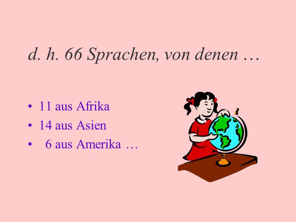 d. h. 66 Sprachen, von denen … 11 aus Afrika 14 aus Asien 6 aus Amerika …