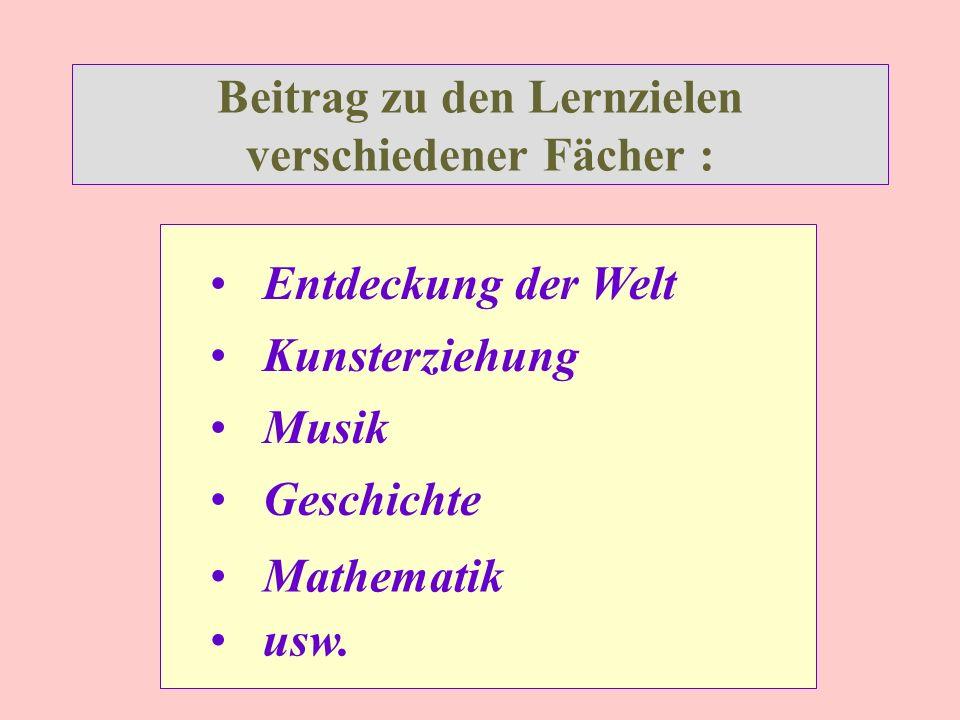 Beitrag zu den Lernzielen verschiedener Fächer : Entdeckung der Welt Geschichte Kunsterziehung Musik Mathematik usw.