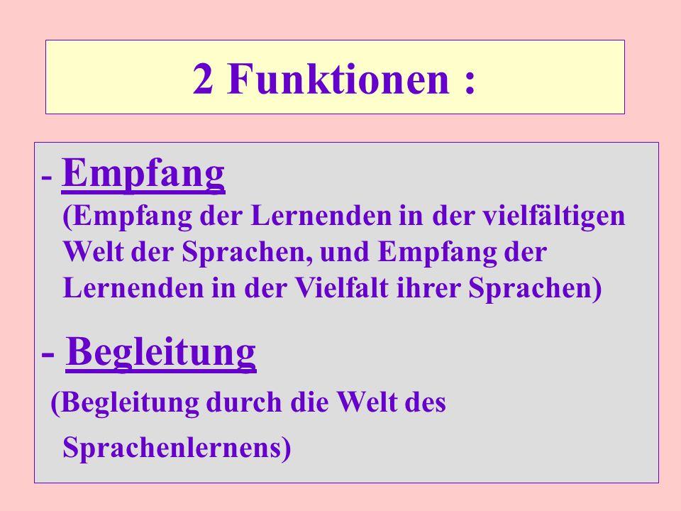 2 Funktionen : - Empfang (Empfang der Lernenden in der vielfältigen Welt der Sprachen, und Empfang der Lernenden in der Vielfalt ihrer Sprachen) - Begleitung (Begleitung durch die Welt des Sprachenlernens)