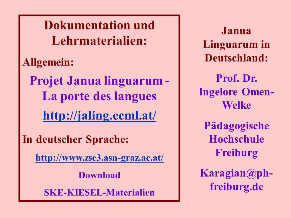 Dokumentation und Lehrmaterialien: Allgemein: Projet Janua linguarum - La porte des langues http://jaling.ecml.at/ In deutscher Sprache: http://www.zse3.asn-graz.ac.at/ Download SKE-KIESEL-Materialien Janua Linguarum in Deutschland: Prof.