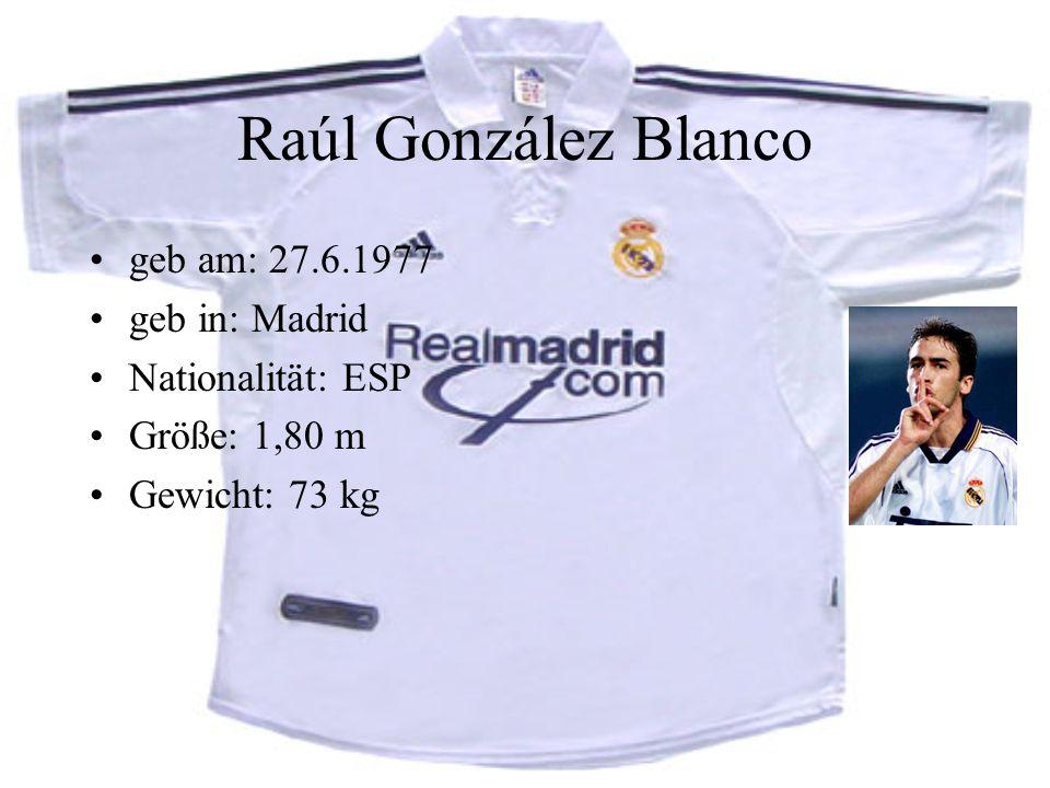 Raúl González Blanco geb am: 27.6.1977 geb in: Madrid Nationalität: ESP Größe: 1,80 m Gewicht: 73 kg