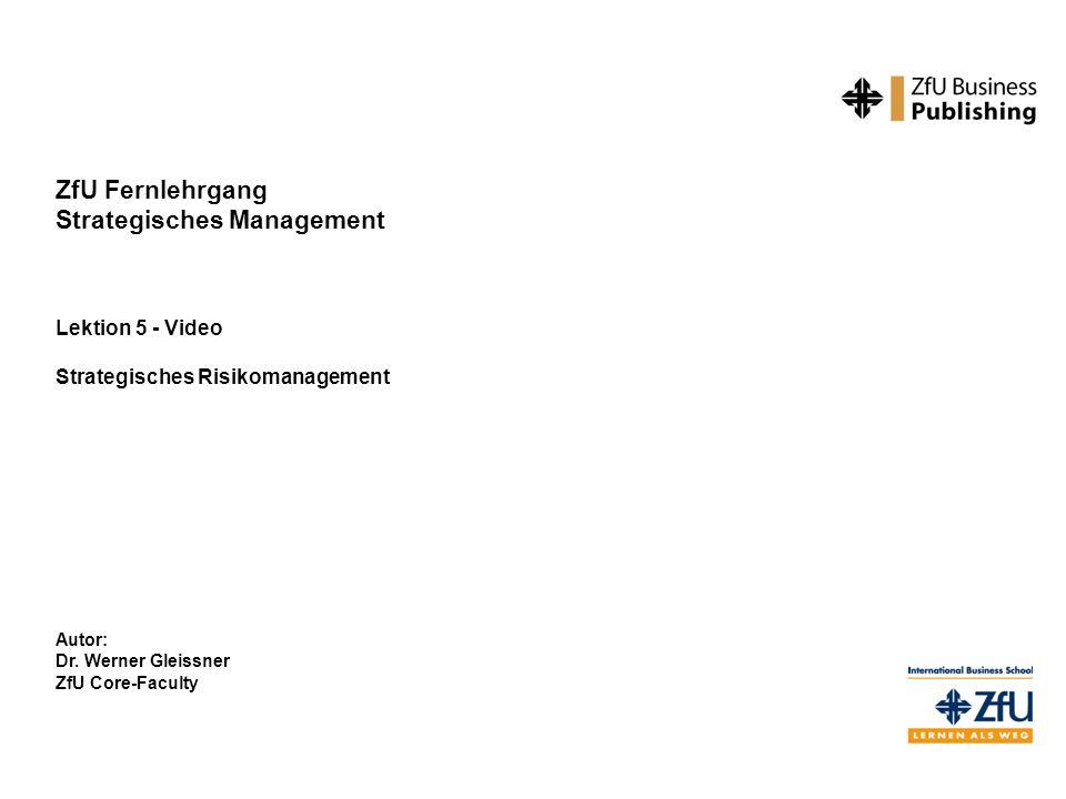 ZfU Fernlehrgang Strategisches Management Lektion 5 - Video Strategisches Risikomanagement Autor: Dr. Werner Gleissner ZfU Core-Faculty