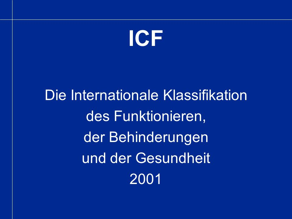 ICF International Classification of Functioning, Disabilities and Participation 2002: - Learning and applying knowledge - General tasks and demands - Communication - Mobility - Self-Care - Domestic life - Interpersonal interactions and relationships - Major life areas - Community, social life and civic life Paediatric ICF is in preparation.