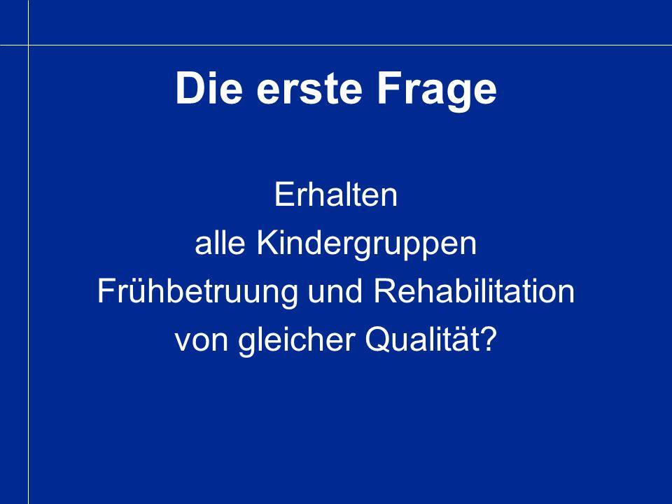 Die erste Frage Erhalten alle Kindergruppen Frühbetruung und Rehabilitation von gleicher Qualität?