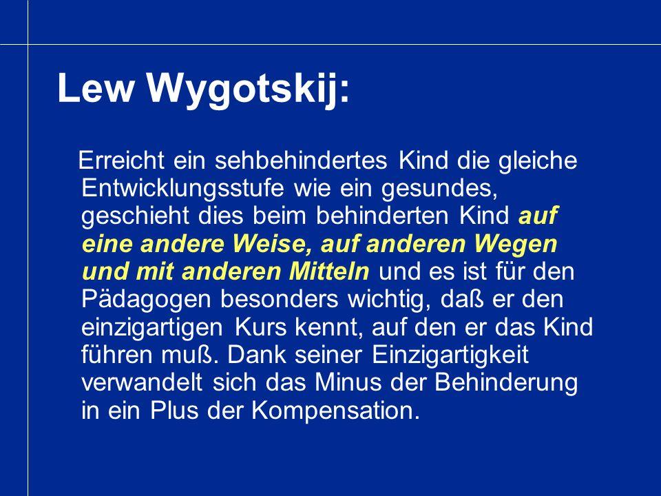 Lew Wygotskij: Erreicht ein sehbehindertes Kind die gleiche Entwicklungsstufe wie ein gesundes, geschieht dies beim behinderten Kind auf eine andere W