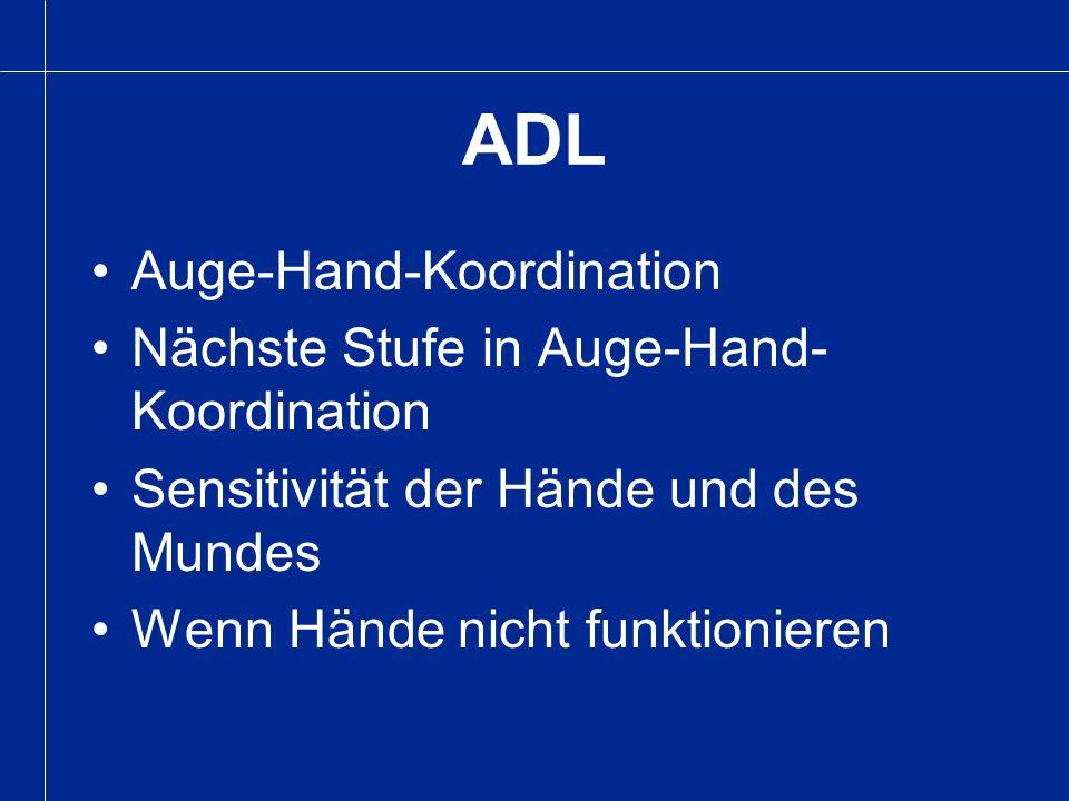 ADL Auge-Hand-Koordination Nächste Stufe in Auge-Hand- Koordination Sensitivität der Hände und des Mundes Wenn Hände nicht funktionieren