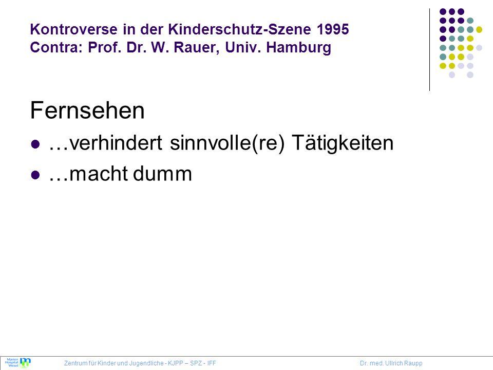 Kontroverse in der Kinderschutz-Szene 1995 Contra: Prof. Dr. W. Rauer, Univ. Hamburg Fernsehen …verhindert sinnvolle(re) Tätigkeiten …macht dumm Zentr