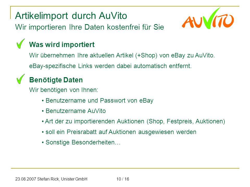 23.08.2007 Stefan Rick, Unister GmbH10 / 16 Artikelimport durch AuVito Wir importieren Ihre Daten kostenfrei für Sie Wir übernehmen Ihre aktuellen Art