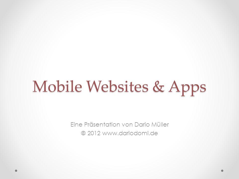 Mobile Websites & Apps Eine Präsentation von Dario Müller © 2012 www.dariodomi.de