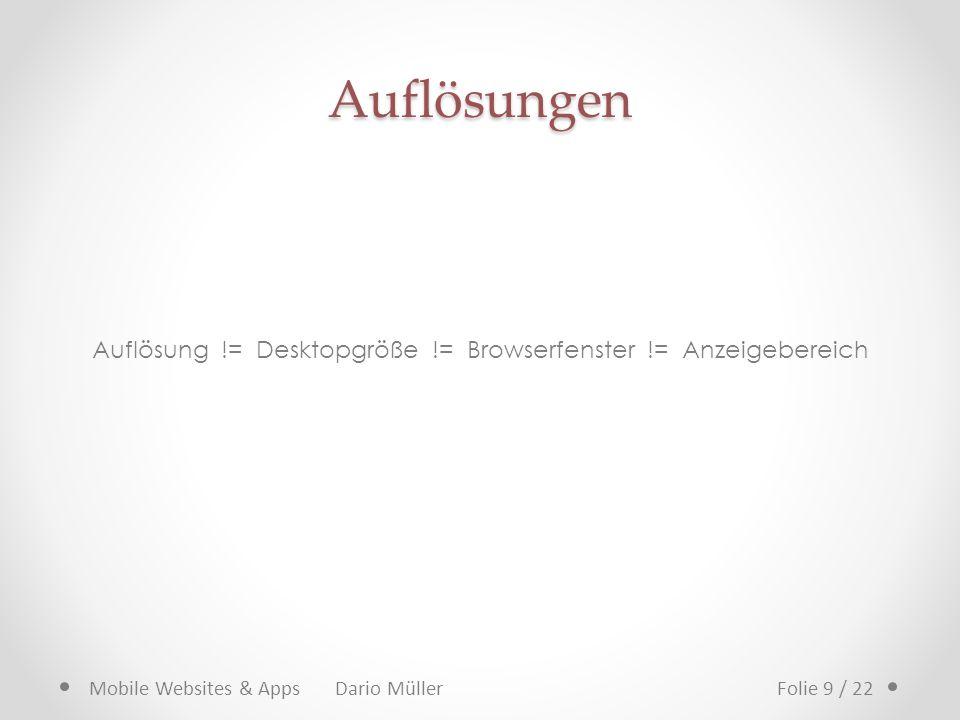Auflösungen Auflösung != Desktopgröße != Browserfenster != Anzeigebereich Mobile Websites & Apps Dario MüllerFolie 9 / 22