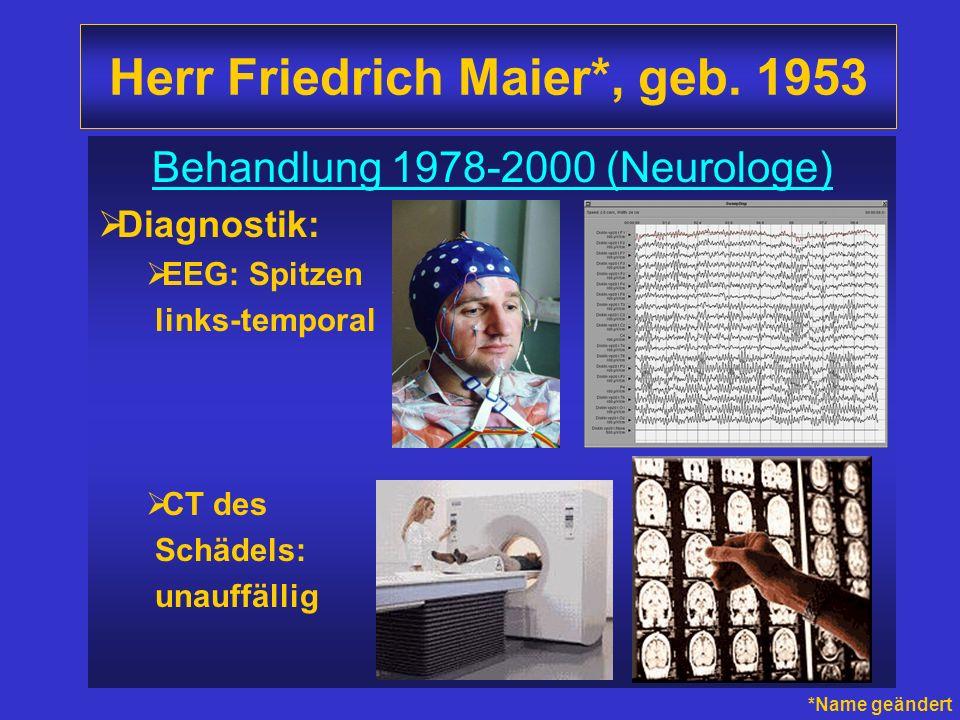 Herr Friedrich Maier*, geb. 1953 Behandlung 1978-2000 (Neurologe) Diagnostik: EEG: Spitzen links-temporal CT des Schädels: unauffällig *Name geändert