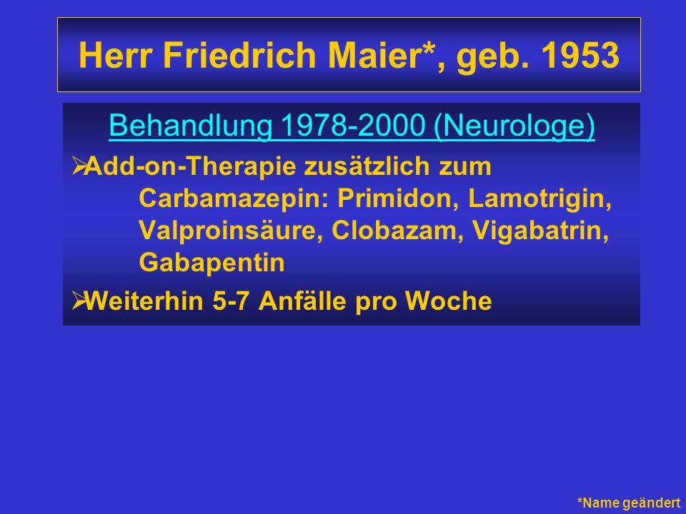 Herr Friedrich Maier*, geb. 1953 Behandlung 1978-2000 (Neurologe) Add-on-Therapie zusätzlich zum Carbamazepin: Primidon, Lamotrigin, Valproinsäure, Cl