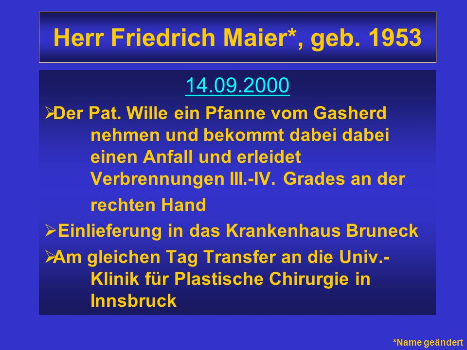 Herr Friedrich Maier*, geb. 1953 14.09.2000 Der Pat. Wille ein Pfanne vom Gasherd nehmen und bekommt dabei dabei einen Anfall und erleidet Verbrennung