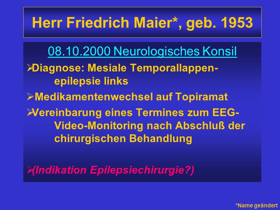 Herr Friedrich Maier*, geb. 1953 08.10.2000 Neurologisches Konsil Diagnose: Mesiale Temporallappen- epilepsie links Medikamentenwechsel auf Topiramat