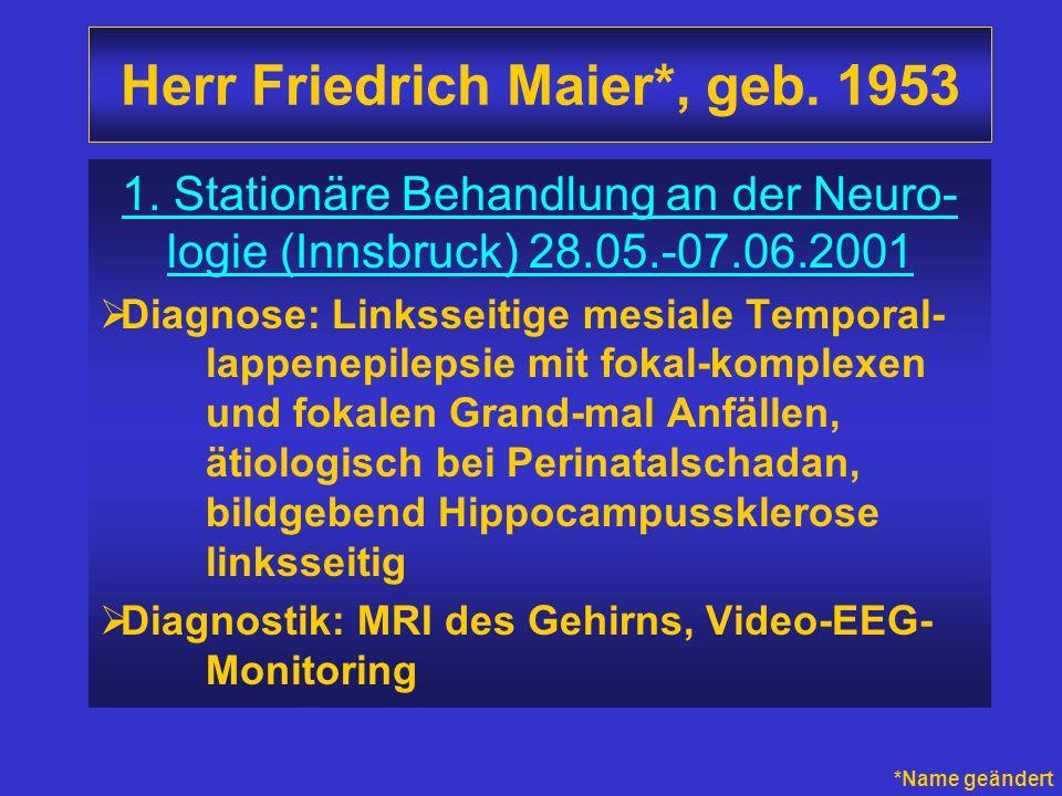 Herr Friedrich Maier*, geb. 1953 1. Stationäre Behandlung an der Neuro- logie (Innsbruck) 28.05.-07.06.2001 Diagnose: Linksseitige mesiale Temporal- l
