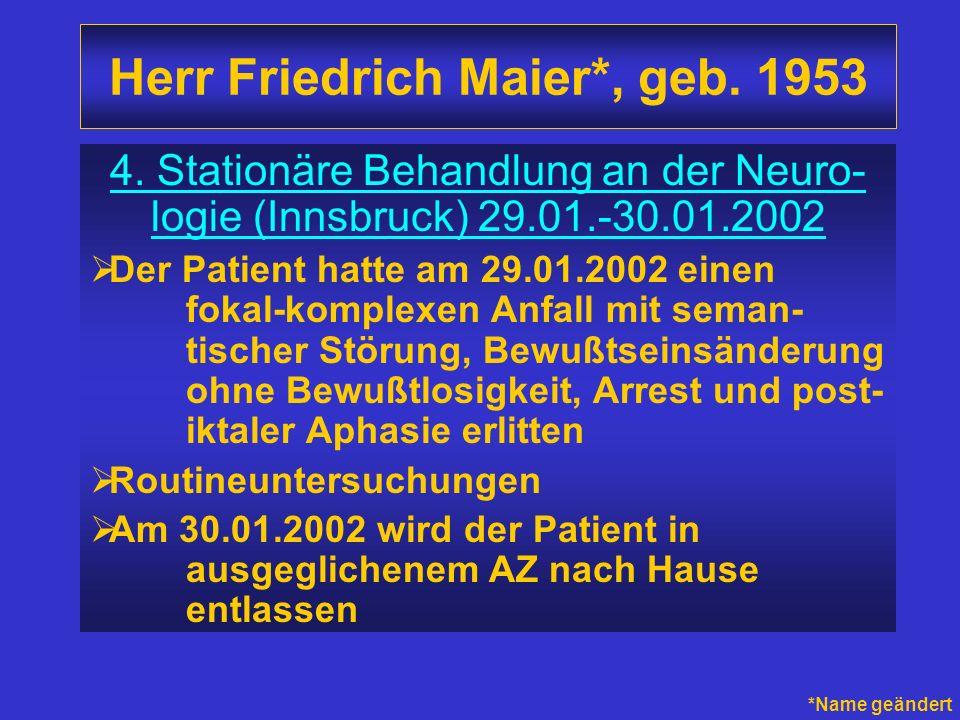 Herr Friedrich Maier*, geb. 1953 4. Stationäre Behandlung an der Neuro- logie (Innsbruck) 29.01.-30.01.2002 Der Patient hatte am 29.01.2002 einen foka