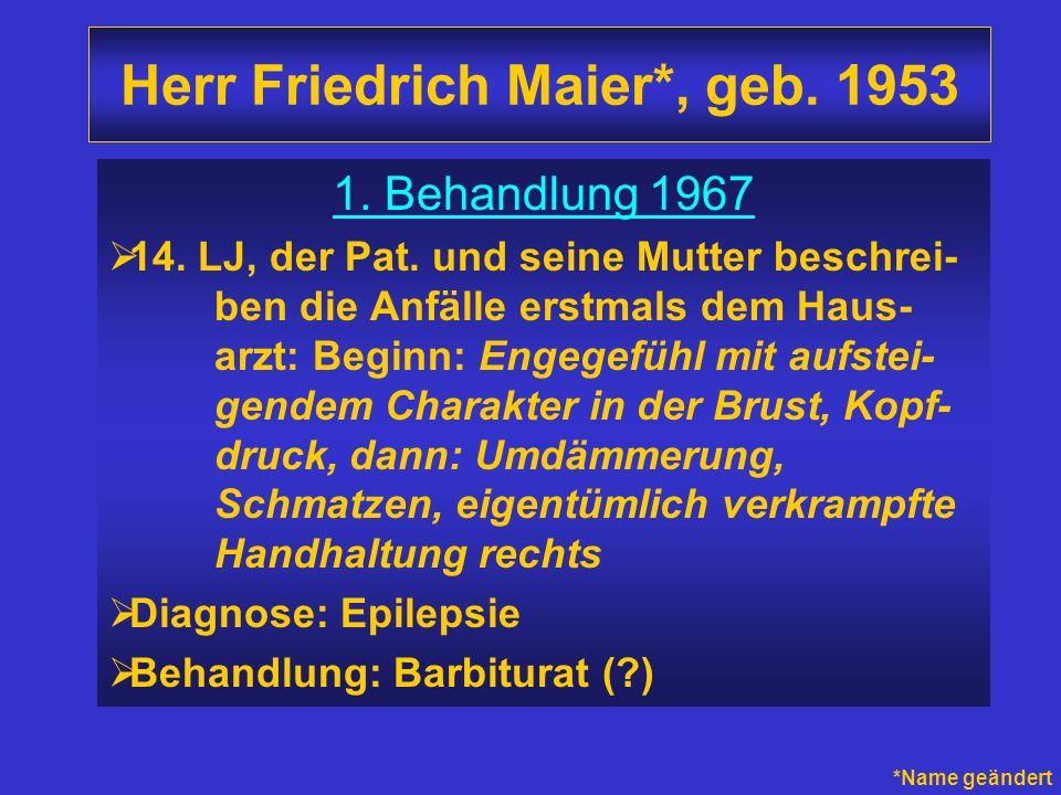 Herr Friedrich Maier*, geb. 1953 1. Behandlung 1967 14. LJ, der Pat. und seine Mutter beschrei- ben die Anfälle erstmals dem Haus- arzt: Beginn: Engeg