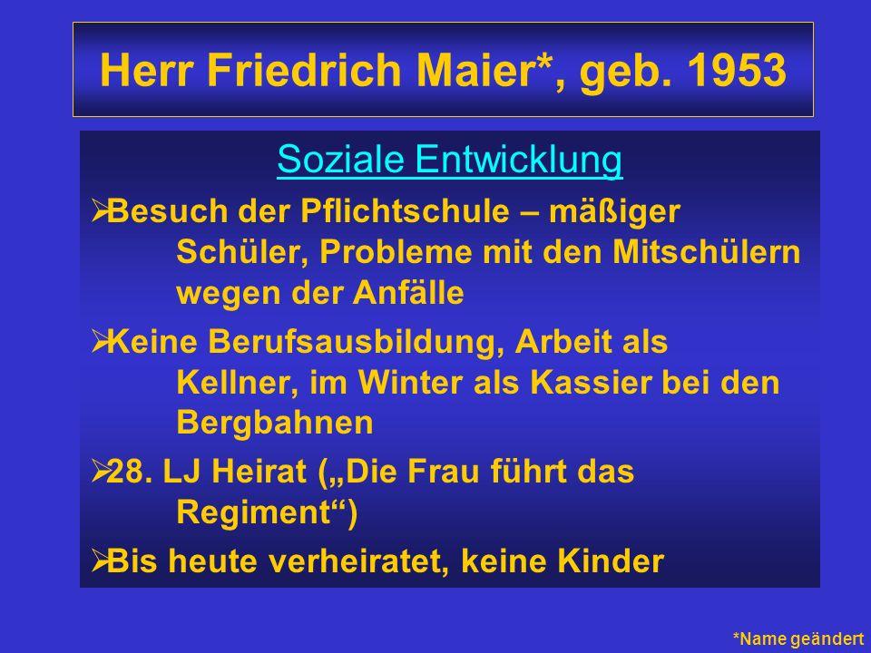 Herr Friedrich Maier*, geb. 1953 Soziale Entwicklung Besuch der Pflichtschule – mäßiger Schüler, Probleme mit den Mitschülern wegen der Anfälle Keine