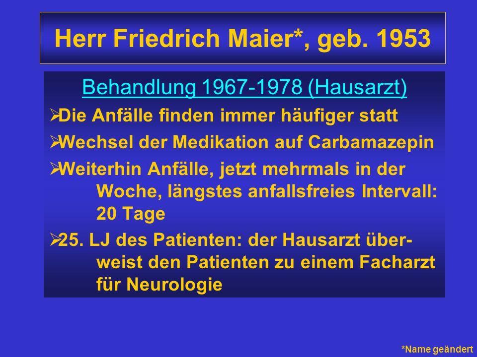 Herr Friedrich Maier*, geb. 1953 Behandlung 1967-1978 (Hausarzt) Die Anfälle finden immer häufiger statt Wechsel der Medikation auf Carbamazepin Weite