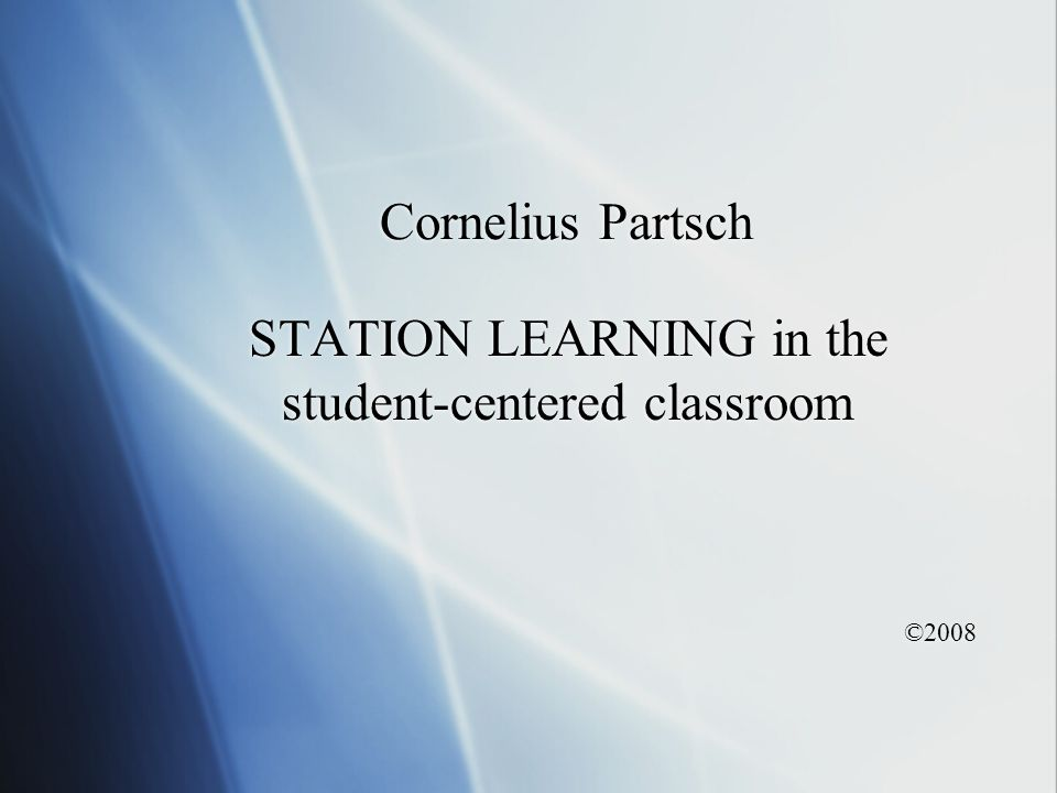Cornelius Partsch STATION LEARNING in the student-centered classroom ©2008 STATION LEARNING in the student-centered classroom ©2008