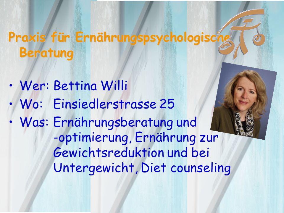 Praxis für Ernährungspsychologische Beratung Wer: Bettina Willi Wo: Einsiedlerstrasse 25 Was:Ernährungsberatung und -optimierung, Ernährung zur Gewichtsreduktion und bei Untergewicht, Diet counseling