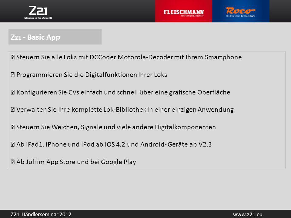 www.z21.euZ21-Händlerseminar 2012 Z 21 - Basic App Steuern Sie alle Loks mit DCCoder Motorola-Decoder mit Ihrem Smartphone Programmieren Sie die Digit