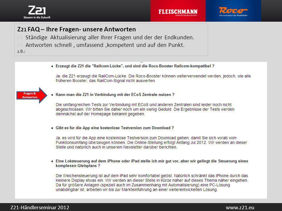 www.z21.euZ21-Händlerseminar 2012 Z 21 FAQ – Ihre Fragen- unsere Antworten Ständige Aktualisierung aller Ihrer Fragen und der der Endkunden. Antworten