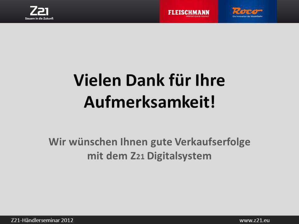 www.z21.euZ21-Händlerseminar 2012 Vielen Dank für Ihre Aufmerksamkeit! Wir wünschen Ihnen gute Verkaufserfolge mit dem Z 21 Digitalsystem