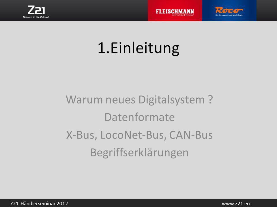 www.z21.euZ21-Händlerseminar 2012 1.Einleitung Warum neues Digitalsystem ? Datenformate X-Bus, LocoNet-Bus, CAN-Bus Begriffserklärungen